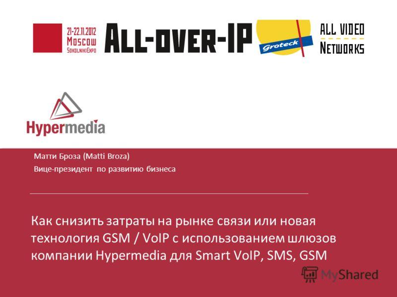 I I Матти Броза (Matti Broza) Вице-президент по развитию бизнеса Как снизить затраты на рынке связи или новая технология GSM / VoIP с использованием шлюзов компании Hypermedia для Smart VoIP, SMS, GSM