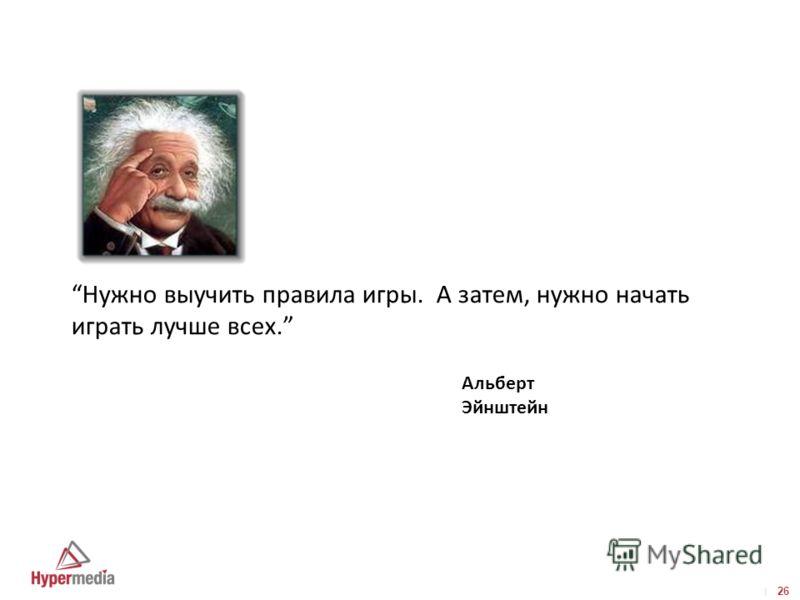 I I 26 Нужно выучить правила игры. А затем, нужно начать играть лучше всех. Альберт Эйнштейн