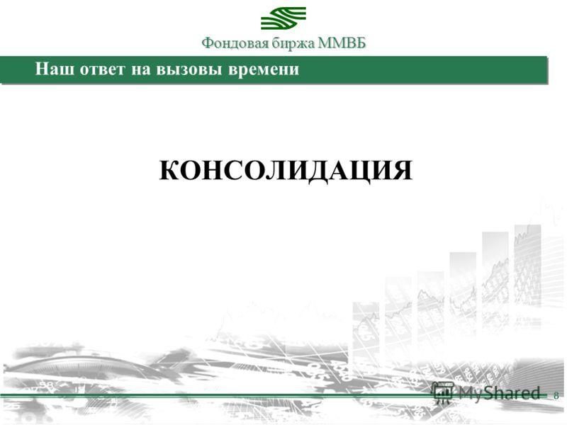 Фондовая биржа ММВБ 8 Наш ответ на вызовы времени КОНСОЛИДАЦИЯ