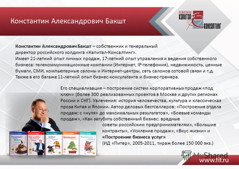 Константин Александрович Бакшт – собственник и генеральный директор российского холдинга «Капитал-Консалтинг». Имеет 21-летний опыт личных продаж, 17-летний опыт управления и ведения собственного бизнеса: телекоммуникационные компании (Интернет, IP-т