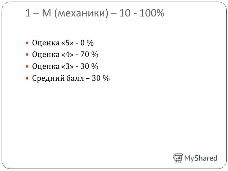 1 – М ( механики ) – 10 - 100% Оценка «5» - 0 % Оценка «4» - 70 % Оценка «3» - 30 % Средний балл – 30 %