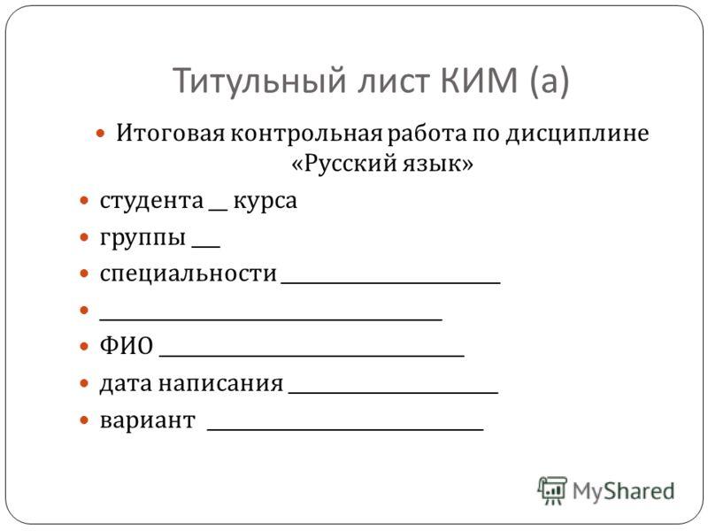 Титульный лист КИМ ( а ) Итоговая контрольная работа по дисциплине « Русский язык » студента __ курса группы ___ специальности _______________________ ____________________________________ ФИО ________________________________ дата написания __________