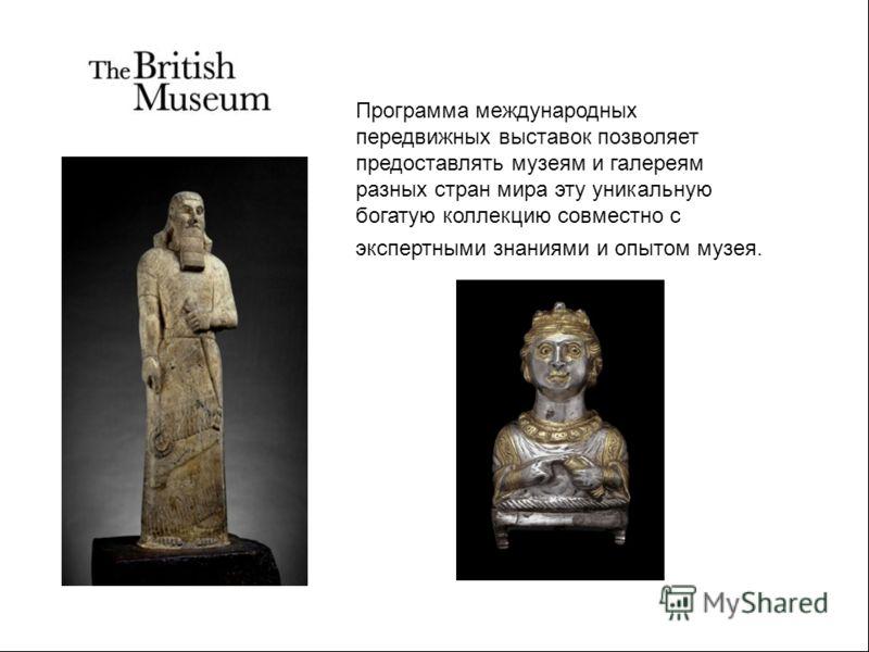 Программа международных передвижных выставок позволяет предоставлять музеям и галереям разных стран мира эту уникальную богатую коллекцию совместно с экспертными знаниями и опытом музея.