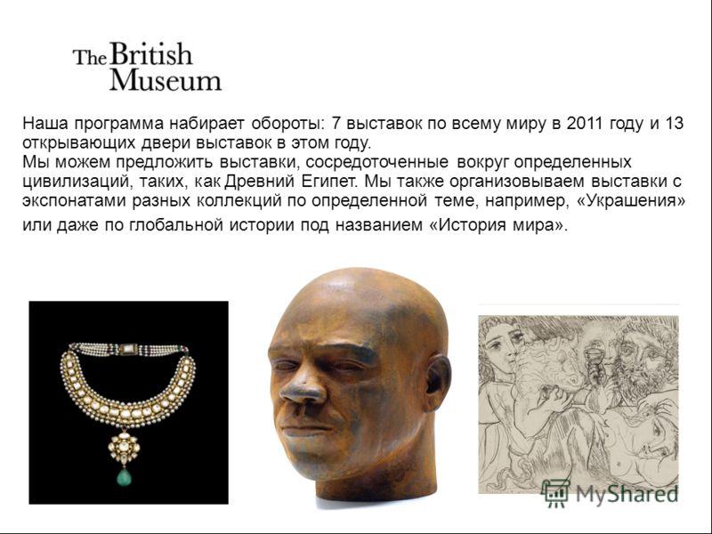 Наша программа набирает обороты: 7 выставок по всему миру в 2011 году и 13 открывающих двери выставок в этом году. Мы можем предложить выставки, сосредоточенные вокруг определенных цивилизаций, таких, как Древний Египет. Мы также организовываем выста
