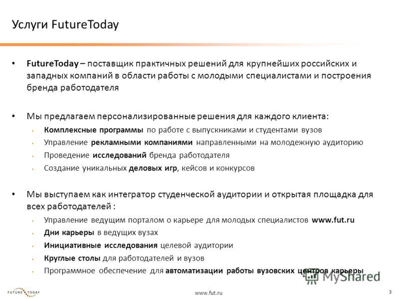 www.fut.ru 3 Услуги FutureToday FutureToday – поставщик практичных решений для крупнейших российских и западных компаний в области работы с молодыми специалистами и построения бренда работодателя Мы предлагаем персонализированные решения для каждого