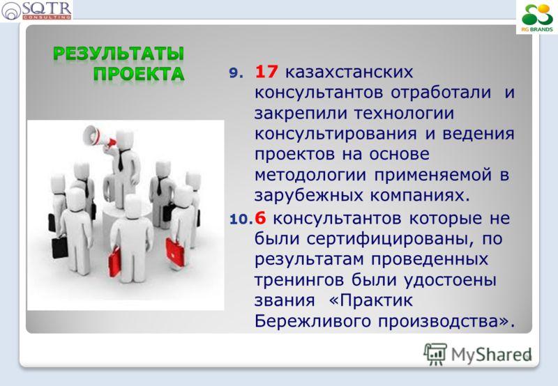 21 9. 17 казахстанских консультантов отработали и закрепили технологии консультирования и ведения проектов на основе методологии применяемой в зарубежных компаниях. 10. 6 консультантов которые не были сертифицированы, по результатам проведенных трени