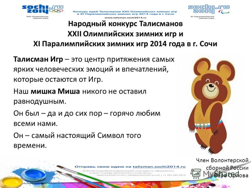 Народный конкурс Талисманов XXII Олимпийских зимних игр и XI Паралимпийских зимних игр 2014 года в г. Сочи Талисман Игр – это центр притяжения самых ярких человеческих эмоций и впечатлений, которые остаются от Игр. Наш мишка Миша никого не оставил ра