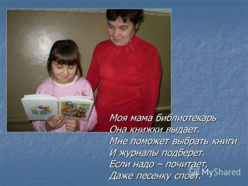 Моя мама библиотекарь Она книжки выдает. Мне поможет выбрать книги И журналы подберет. Если надо – почитает, Даже песенку споет.