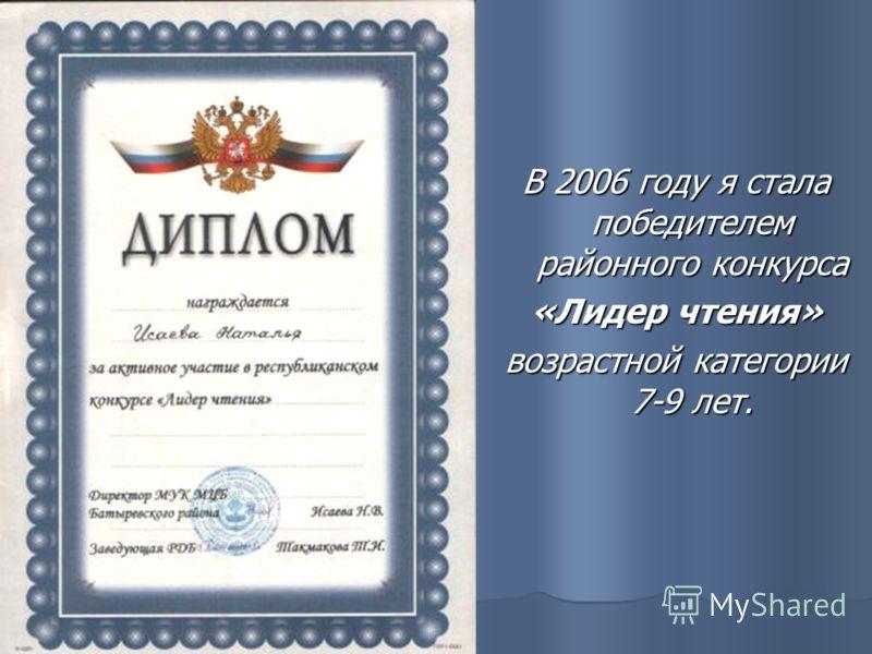 В 2006 году я стала победителем районного конкурса «Лидер чтения» возрастной категории 7-9 лет.
