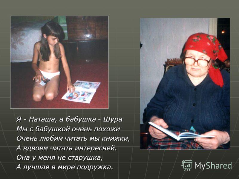 Я - Наташа, а бабушка - Шура Мы с бабушкой очень похожи Очень любим читать мы книжки, А вдвоем читать интересней. Она у меня не старушка, А лучшая в мире подружка.
