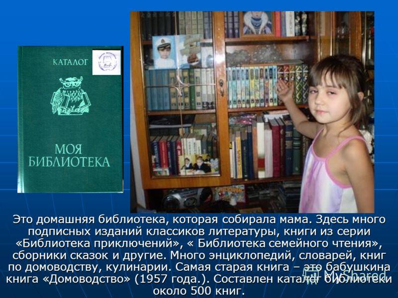 Это домашняя библиотека, которая собирала мама. Здесь много подписных изданий классиков литературы, книги из серии «Библиотека приключений», « Библиотека семейного чтения», сборники сказок и другие. Много энциклопедий, словарей, книг по домоводству,
