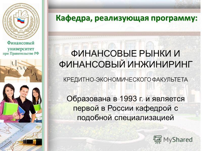 Кафедра, реализующая программу: ФИНАНСОВЫЕ РЫНКИ И ФИНАНСОВЫЙ ИНЖИНИРИНГ КРЕДИТНО-ЭКОНОМИЧЕСКОГО ФАКУЛЬТЕТА Образована в 1993 г. и является первой в России кафедрой с подобной специализацией
