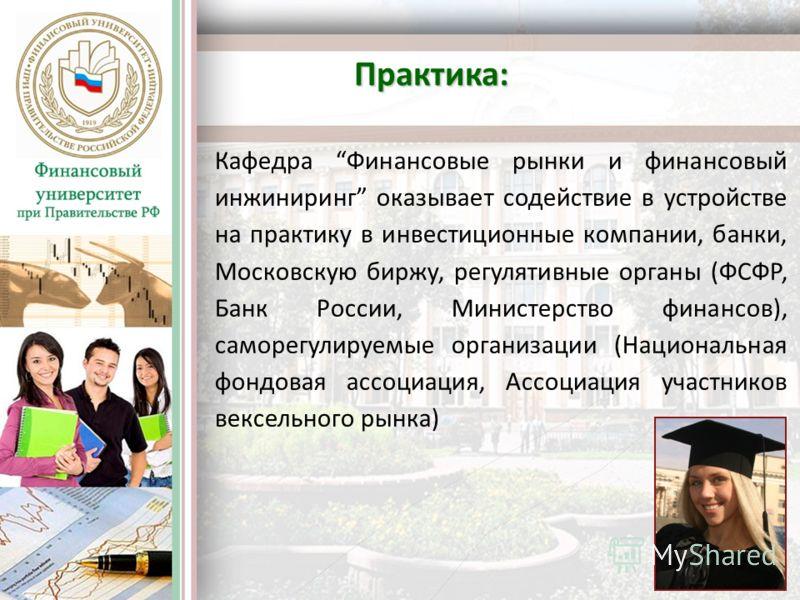 Практика: Кафедра Финансовые рынки и финансовый инжиниринг оказывает содействие в устройстве на практику в инвестиционные компании, банки, Московскую биржу, регулятивные органы (ФСФР, Банк России, Министерство финансов), саморегулируемые организации