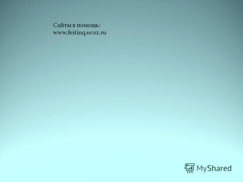 Сайты в помощь: www.feitinq.ucoz.ru