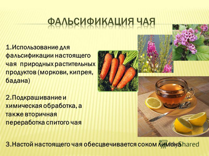 1.Использование для фальсификации настоящего чая природных растительных продуктов (моркови, кипрея, бадана) 2.Подкрашивание и химическая обработка, а также вторичная переработка спитого чая 3.Настой настоящего чая обесцвечивается соком лимона