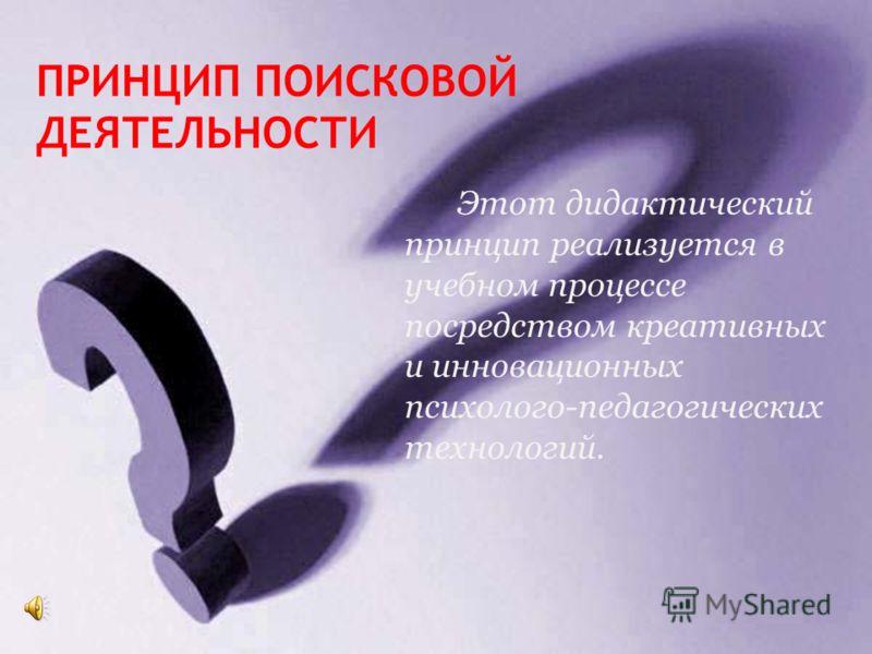 ПРИНЦИП ПОИСКОВОЙ ДЕЯТЕЛЬНОСТИ - Один из принципов креативного образования. Поиск верного или верных решений при помощи творческого мышления.