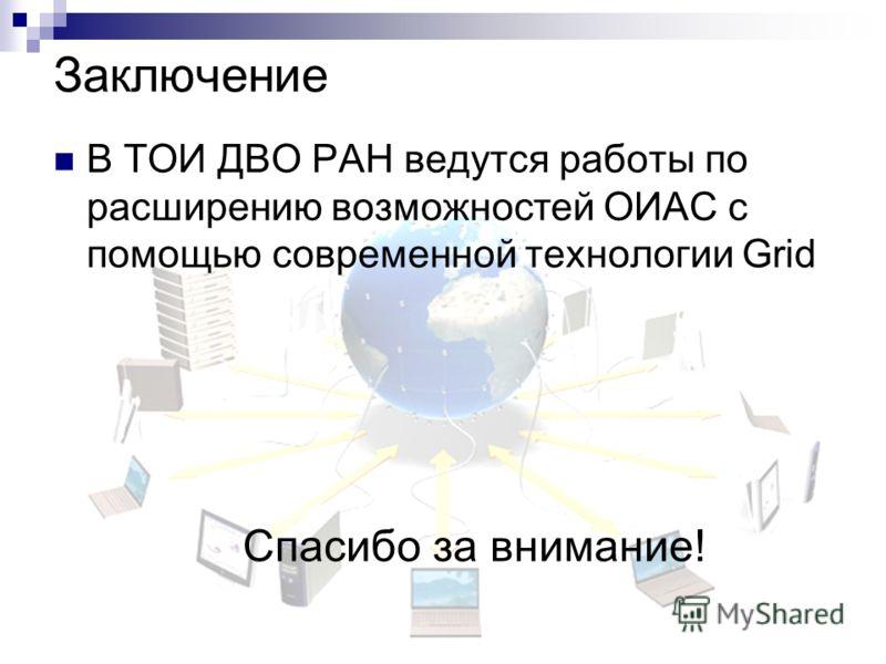 Заключение В ТОИ ДВО РАН ведутся работы по расширению возможностей ОИАС с помощью современной технологии Grid Спасибо за внимание!