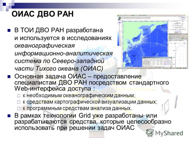 ОИАС ДВО РАН В ТОИ ДВО РАН разработана и используется в исследованиях океанографическая информационно-аналитическая система по Северо-западной части Тихого океана (ОИАС) Основная задача ОИАС – предоставление специалистам ДВО РАН посредством стандартн