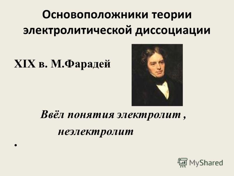 Основоположники теории электролитической диссоциации XIX в. М.Фарадей Ввёл понятия электролит, неэлектролит