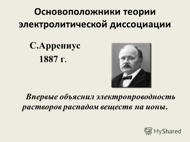Основоположники теории электролитической диссоциации С.Аррениус 1887 г. Впервые объяснил электропроводность растворов распадом веществ на ионы.