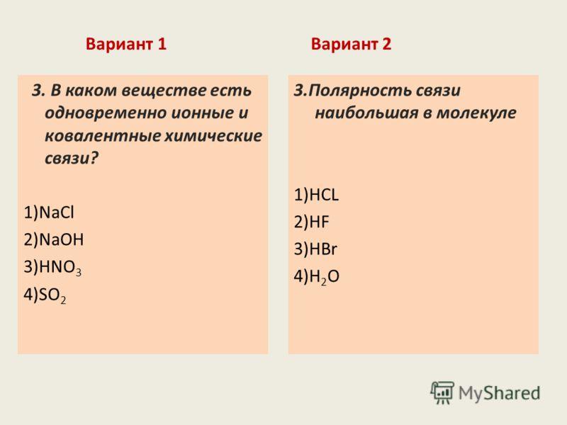 Вариант 1 3. В каком веществе есть одновременно ионные и ковалентные химические связи? 1)NaCl 2)NaOH 3)HNO 3 4)SO 2 Вариант 2 3.Полярность связи наибольшая в молекуле 1)HCL 2)HF 3)HBr 4)H 2 O