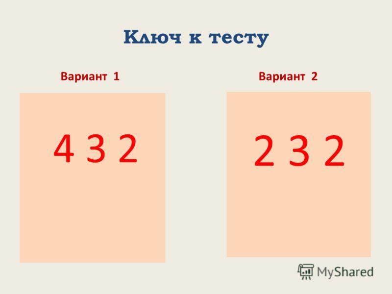 Ключ к тесту Вариант 1 4 3 2 Вариант 2 2 3 2
