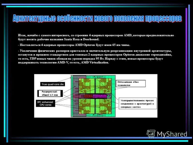 Итак, начнём с самого интересного, со строения 4-ядерных процессоров AMD, которые предположительно будут носить рабочие названия Santa Rosa и Deerhound. - Поставляться 4-ядерные процессоры AMD Opteron будут имея 65 нм чипы. - Увеличение физических ра