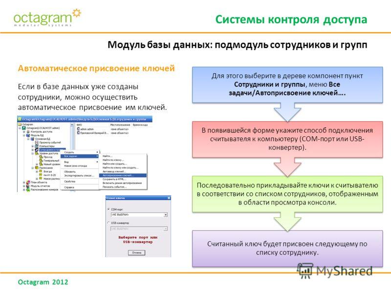 Octagram 2012 Автоматическое присвоение ключей Если в базе данных уже созданы сотрудники, можно осуществить автоматическое присвоение им ключей. Системы контроля доступа Модуль базы данных: подмодуль сотрудников и групп