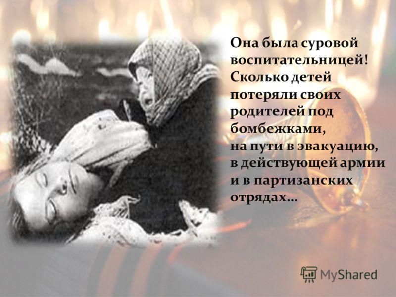Она была суровой воспитательницей! Сколько детей потеряли своих родителей под бомбежками, на пути в эвакуацию, в действующей армии и в партизанских отрядах…