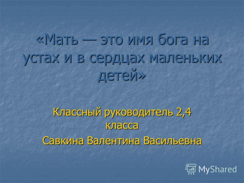 «Мать это имя бога на устах и в сердцах маленьких детей» Классный руководитель 2,4 класса Савкина Валентина Васильевна