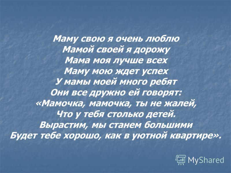 Маму свою я очень люблю Мамой своей я дорожу Мама моя лучше всех Маму мою ждет успех У мамы моей много ребят Они все дружно ей говорят: «Мамочка, мамочка, ты не жалей, Что у тебя столько детей. Вырастим, мы станем большими Будет тебе хорошо, как в ую