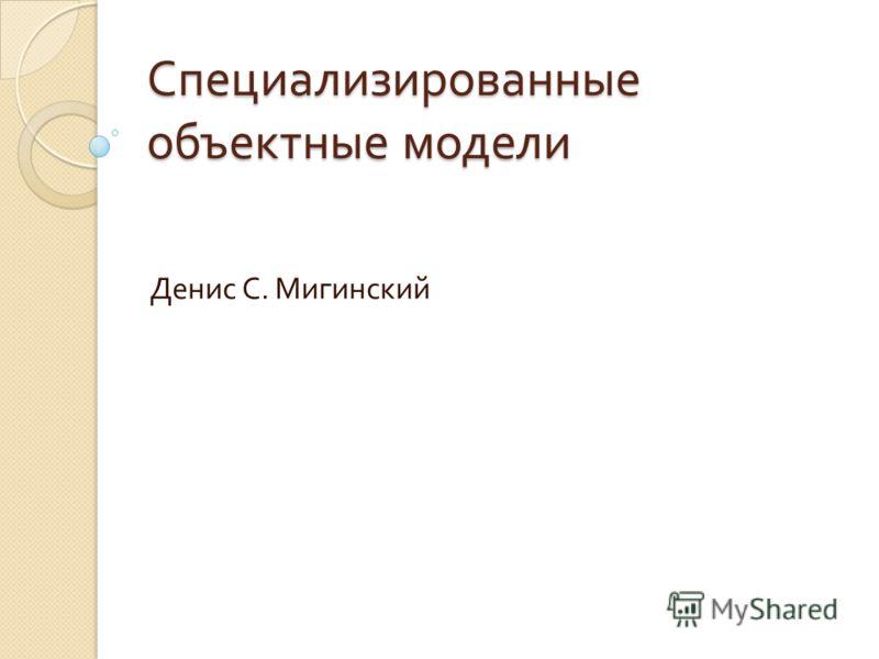 Специализированные объектные модели Денис С. Мигинский