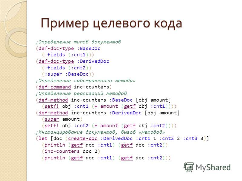 Пример целевого кода ;Определение типов документов (def-doc-type :BaseDoc (:fields (:cnt1))) (def-doc-type :DerivedDoc (:fields (:cnt2)) (:super :BaseDoc)) ;Определение «абстрактного метода» (def-command inc-counters) ;Определение реализаций методов