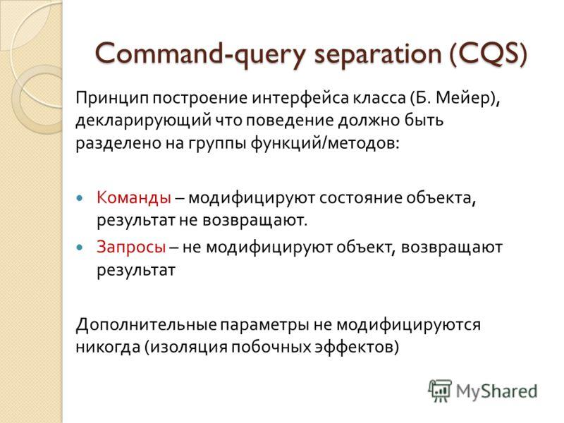 Command-query separation (CQS) Принцип построение интерфейса класса ( Б. Мейер ), декларирующий что поведение должно быть разделено на группы функций / методов : Команды – модифицируют состояние объекта, результат не возвращают. Запросы – не модифици