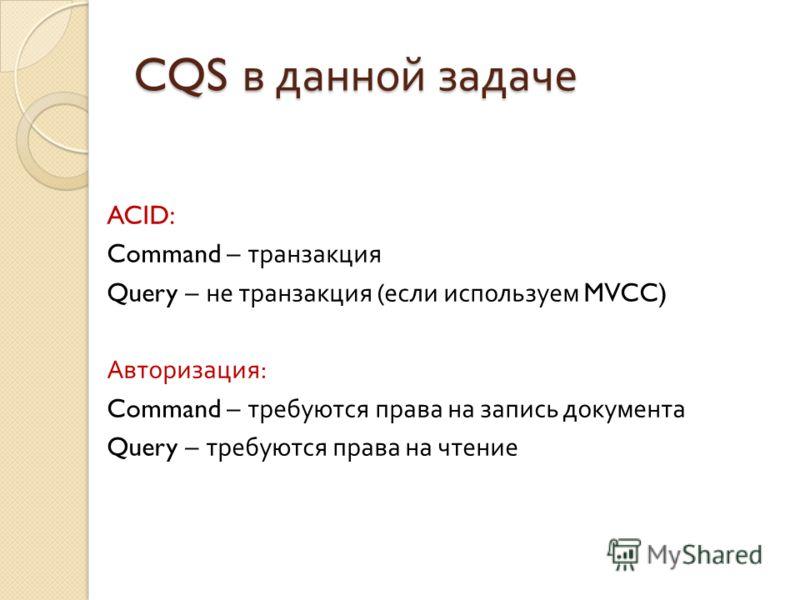 CQS в данной задаче ACID: Command – транзакция Query – не транзакция ( если используем MVCC) Авторизация : Command – требуются права на запись документа Query – требуются права на чтение