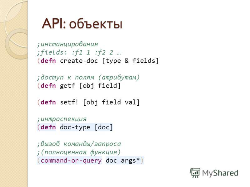 API: объекты ;инстанцирования ;fields: :f1 1 :f2 2 … (defn create-doc [type & fields] ;доступ к полям (атрибутам) (defn getf [obj field] (defn setf! [obj field val] ;интроспекция (defn doc-type [doc] ;вызов команды/запроса ;(полноценная функция) (com