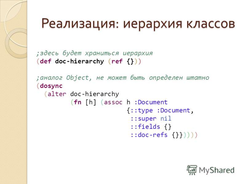 Реализация : иерархия классов ;здесь будет храниться иерархия (def doc-hierarchy (ref {})) ;аналог Object, не может быть определен штатно (dosync (alter doc-hierarchy (fn [h] (assoc h :Document {::type :Document, ::super nil ::fields {} ::doc-refs {}