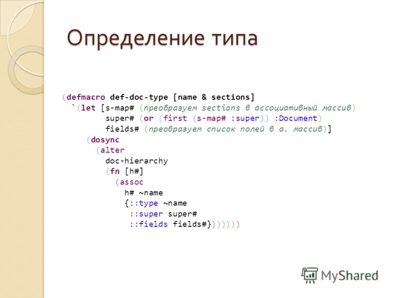 Определение типа (defmacro def-doc-type [name & sections] `(let [s-map# (преобразуем sections в ассоциативный массив) super# (or (first (s-map# :super)) :Document) fields# (преобразуем список полей в а. массив)] (dosync (alter doc-hierarchy (fn [h#]