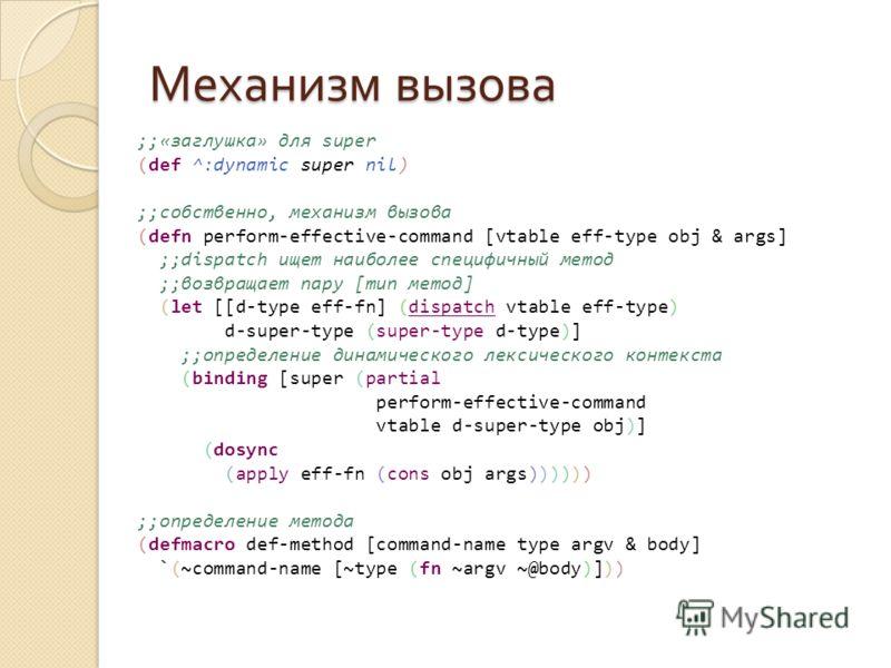 Механизм вызова ;;«заглушка» для super (def ^:dynamic super nil) ;;собственно, механизм вызова (defn perform-effective-command [vtable eff-type obj & args] ;;dispatch ищет наиболее специфичный метод ;;возвращает пару [тип метод] (let [[d-type eff-fn]