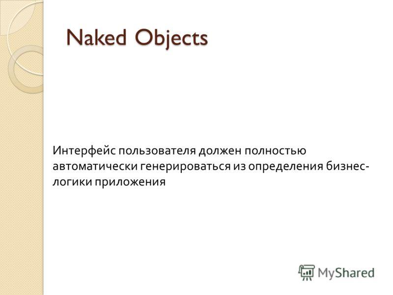 Naked Objects Интерфейс пользователя должен полностью автоматически генерироваться из определения бизнес - логики приложения