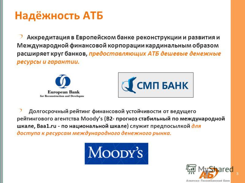 3 Аккредитация в Европейском банке реконструкции и развития и Международной финансовой корпорации кардинальным образом расширяет круг банков, предоставляющих АТБ дешевые денежные ресурсы и гарантии. Долгосрочный рейтинг финансовой устойчивости от вед