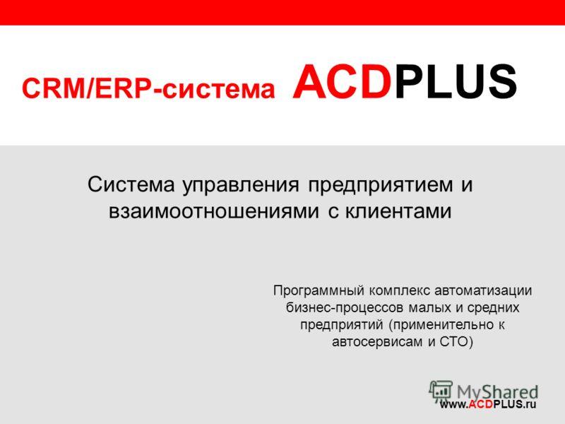CRM/ERP-система ACDPLUS Программный комплекс автоматизации бизнес-процессов малых и средних предприятий (применительно к автосервисам и СТО) Система управления предприятием и взаимоотношениями с клиентами www.ACDPLUS.ru