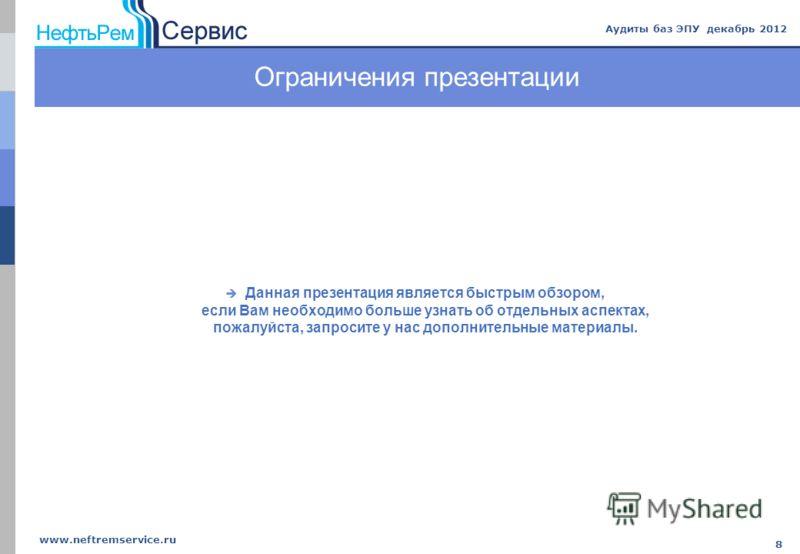 www.neftremservice.ru 8 Аудиты баз ЭПУ декабрь 2012 Ограничения презентации Данная презентация является быстрым обзором, если Вам необходимо больше узнать об отдельных аспектах, пожалуйста, запросите у нас дополнительные материалы.