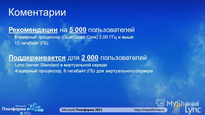 Коментарии Рекомендации на 5 000 пользователей 8-ядерный процессор (Dual Quad-Core) 2,00 ГГц и выше 12 гигабайт (ГБ) Поддерживается для 2 000 пользователей Lync Server Standard в виртуальной середе 4-ядерный процессор, 8 гигабайт (ГБ) для виртуальног