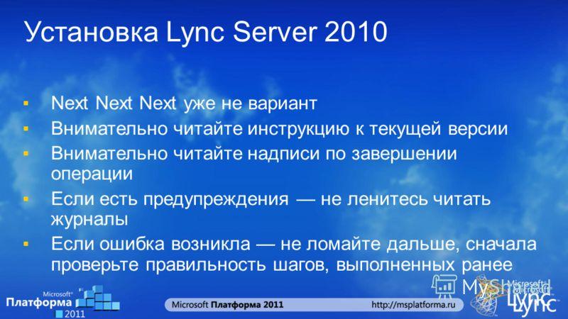Установка Lync Server 2010 Next Next Next уже не вариант Внимательно читайте инструкцию к текущей версии Внимательно читайте надписи по завершении операции Если есть предупреждения не ленитесь читать журналы Если ошибка возникла не ломайте дальше, сн