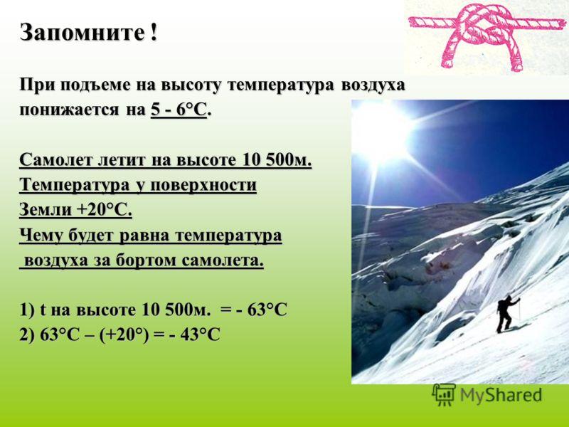 Запомните ! При подъеме на высоту температура воздуха понижается на 5 - 6°С. Самолет летит на высоте 10 500м. Температура у поверхности Земли +20°С. Чему будет равна температура воздуха за бортом самолета. воздуха за бортом самолета. 1) t на высоте 1