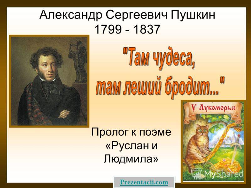 Александр Сергеевич Пушкин 1799 - 1837 Пролог к поэме «Руслан и Людмила» Prezentacii.com