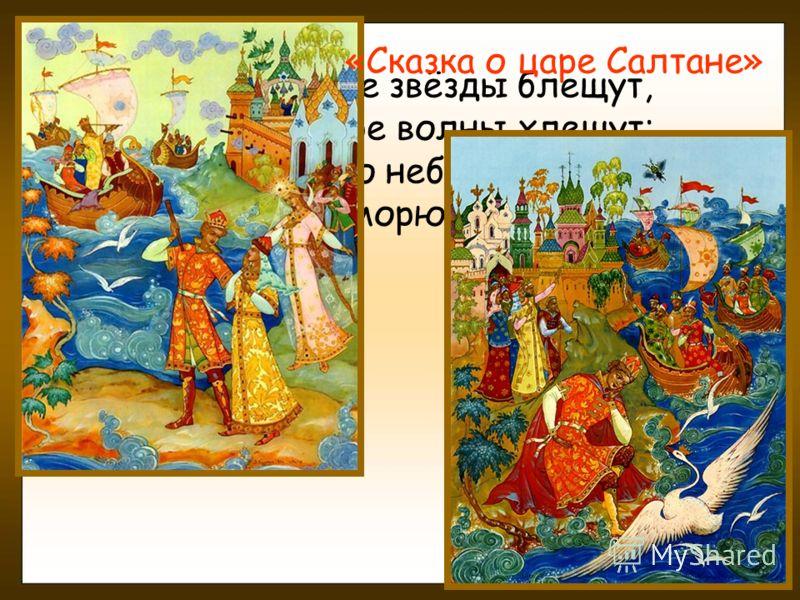 В синем небе звёзды блещут, В синем море волны хлещут; Туча по небу идёт, Бочка по морю плывёт… «Сказка о царе Салтане»