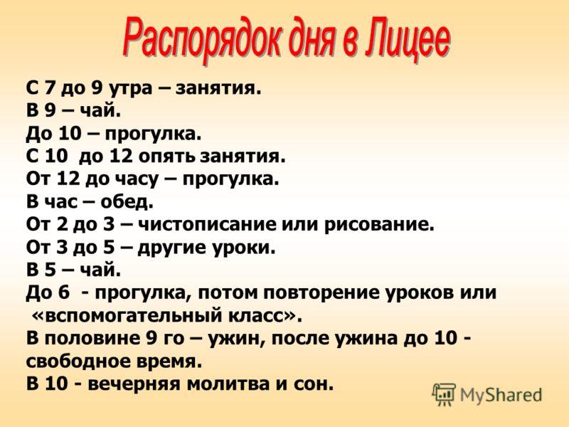 С 7 до 9 утра – занятия. В 9 – чай. До 10 – прогулка. С 10 до 12 опять занятия. От 12 до часу – прогулка. В час – обед. От 2 до 3 – чистописание или рисование. От 3 до 5 – другие уроки. В 5 – чай. До 6 - прогулка, потом повторение уроков или «вспомог