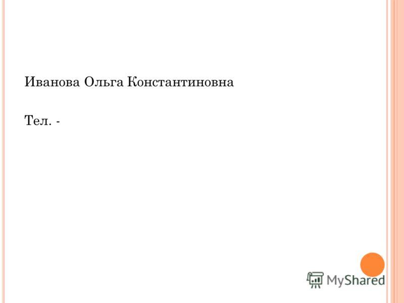 Иванова Ольга Константиновна Тел. -